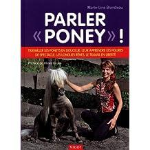 """Parler """"poney"""" ! : Travailler les poneys en douceur, leur apprendre les figures de spectacle, les longues rênes, le travail en liberté"""