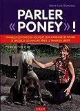 Parler 'poney' ! : Travailler les poneys en douceur, leur apprendre les figures de...
