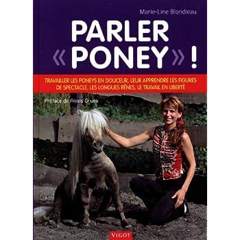 Parler 'poney' ! : Travailler les poneys en douceur, leur apprendre les figures de spectacle, les longues rênes, le travail en liberté