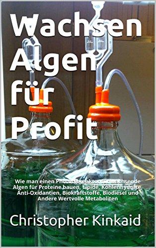 Wachsen Algen für Profit: Wie man einen Photobioreaktor für wachsende Algen für Proteine bauen, Lipide, Kohlenhydrate, Anti-Oxidantien, Biokraftstoffe, Biodiesel und Andere Wertvolle Metaboliten
