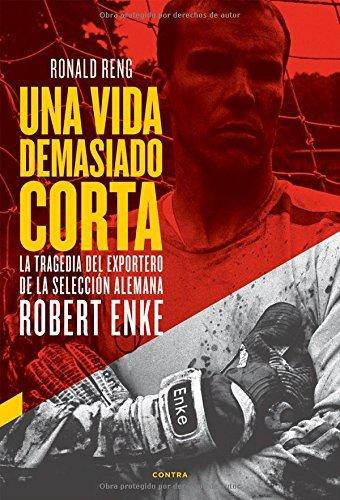Una vida demasiado corta: La tragedia del exportero de la selecci?3n alemana Robert Enke (Spanish Edition) by Ronald Reng (2014-06-01)