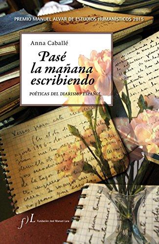 Pasé la mañana escribiendo. Poéticas del diarismo español: Premio Manuel Alvar de Estudios Humanísticos 2015 por Anna Caballé Masforroll