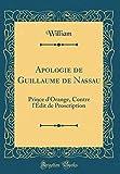 Apologie de Guillaume de Nassau: Prince D'Orange, Contre L'Edit de Proscription (Classic Reprint)