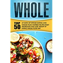Whole: 29 Days Of Whole Eating And Top 50 Unique Paleo Inspired Recipes-Reset Metabolism And Lose Weight By Eating Whole Food Diet (English Edition)
