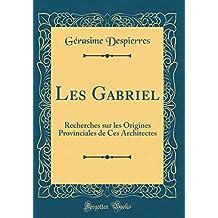 Les Gabriel: Recherches Sur Les Origines Provinciales de Ces Architectes (Classic Reprint)