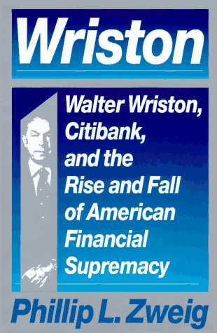 wriston-walter-wriston-citibank-and-the-rise-and-fall-of-american-financial-supremacy