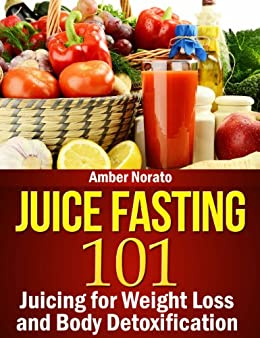 Juice Fasting 101: Juicing for Weight Loss and Body Detoxification (English Edition) von [Norato, Amber]