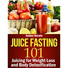 Juice Fasting 101: Juicing for Weight Loss and Body Detoxification (English Edition)