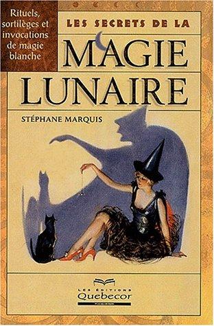 Les secrets de la magie lunaire. Rituels, sortilèges et invocations de magie blanche par Stéphane Marquis