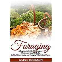 Foraging: A Beginner's Guide for Foragers (Wilderness Survival Skills, Self-Sufficient Living and  Foraging Wild Edible Plants) (English Edition)