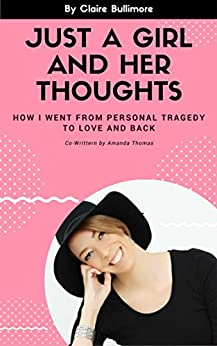 Just A Girl And Her Thoughts: How I Went From Personal Tragedy To Love And Back (Claire Bullimore Book 2) by [Bullimore, Claire]