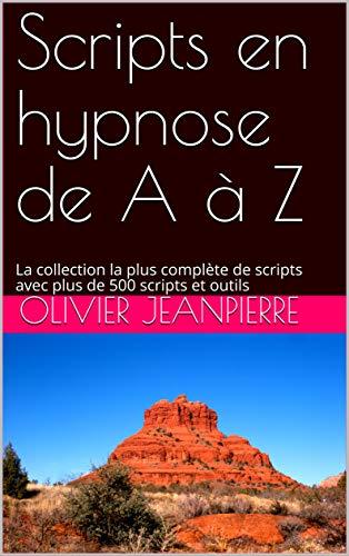 Scripts en hypnose de A à Z: La collection la plus complète de scripts avec plus de 500 scripts et outils par Olivier JEANPIERRE