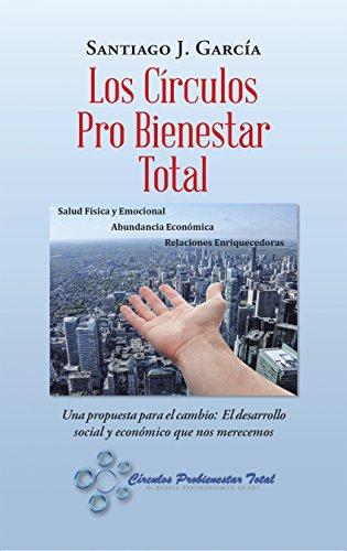 Los Círculos Pro Bienestar Total: Una Propuesta Para El Cambio:  El Desarrollo Social Y Económico Que Nos Merecemos por Santiago J. García