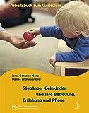 Säuglinge, Kleinkinder und ihre Betreuung, Erziehung und Pflege: Das Arbeitsbuch zum Curriculum (Mit Kindern wachsen)