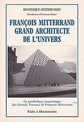 François Mitterrand grand architecte de l'univers : La symbolique maçonnique des grands travaux de François Mitterrand