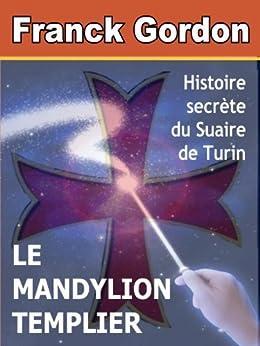 LE MANDYLION TEMPLIER: histoire secrète du Suaire de Turin par [GORDON, FRANCK]