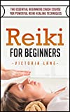 Reiki: For Beginners! The Essential Crash Course for Powerful Reiki Healing Techniques (Reiki Manual - Beginners Guide - Reiki Symbols - Aura - 100% Calm Mind)