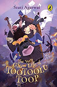 The Very Glum Life of Tootoolu Toop: Gorgeous Illustrations, Magical Adventures and More for Ages 8 and up