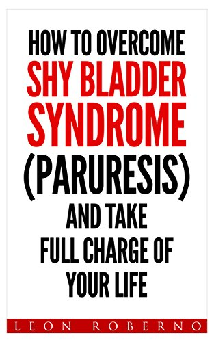 How To Overcome Shy Bladder Syndrome (Paruresis) And Take Full Charge Of Your Life (English Edition)