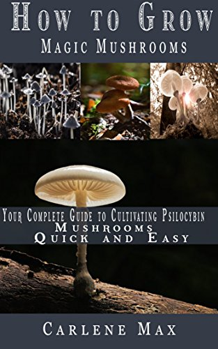 HOW TO GROW MAGIC MUSHROOMS: Your Complete Guide to Cultivating Psilocybin Mushrooms Easy And Quick