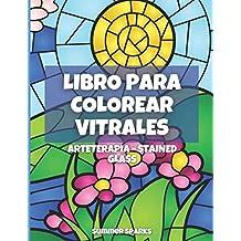 Vitrales. Arteterapia. Stained Glass: Libro de colorear para adultos y niños con 50 diseños de vitrales de flores, paisajes, animales y más.