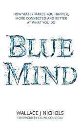Blue Mind: How Water Makes You Happier, More Connected and Better at What You Do by Wallace J. Nichols (2014-06-12)
