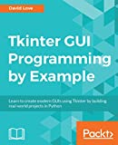 Tkinter GUI Programming by Example: Learn to create modern GUIs using Tkinter by building real-world projects in Python