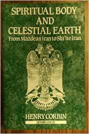 Spiritual Body and Celestial Earth: From Mazdean Iran to Shi'ite Iran