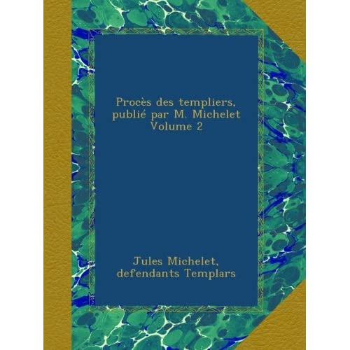 Procès des templiers, publié par M. Michelet Volume 2