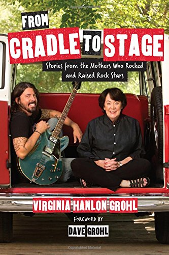 From Cradle to Stage: Stories from the Mothers Who Rocked and Raised Rock Stars por Virginia Hanlon Grohl