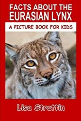 Facts About The Eurasian Lynx (A Picture Book For Kids) (Volume 45) by Lisa Strattin (2016-05-28)