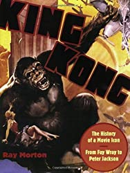 King Kong: The History of a Movie Icon from Fay Wray to Peter Jackson by Ray Morton (2005-11-01)
