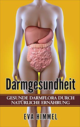 Darmgesundheit: Gesunde Darmflora durch Natürliche Ernährung  Stoffwechsel beschleunigen und effektiv Fett verbrennen