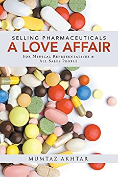 Selling Pharmaceuticals-A Love Affair: For Medical Representatives & All Sales People by [Akhtar, Mumtaz]