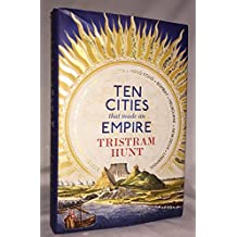Ten Cities that Made an Empire: Written by Tristram Hunt, 2014 Edition, Publisher: Allen Lane [Hardcover]