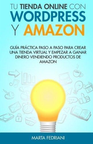 Tu tienda online con WordPress y Amazon: Guia práctica paso a paso para crear una tienda virtual y empezar a ganar dinero vendiendo productos de Amazon (Spanish Edition) by Marta Fedriani (2015-08-24)