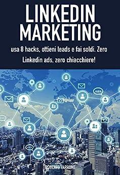Linkedin marketing: usa 8 hacks, ottieni leads e fai soldi. Zero linkedin ads, zero chiacchiere! di [Varrone, Roberto]