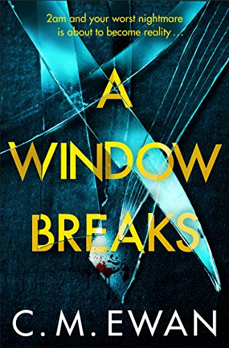 A Window Breaks: A Nerve-shredding, Pulse-racing Thriller With Real Heart That You Will Smash Your Way Through by [Ewan, C. M.]