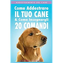 Addestramento Del Cane: Come Addestrare Il Tuo Cane & Come Insegnargli 20 Comandi