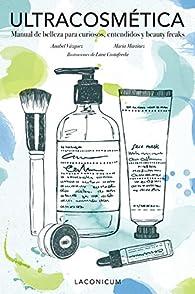 Ultracosmética: Manual de belleza para curiosos, entendidos y beauty freaks par Anabel Vázquez