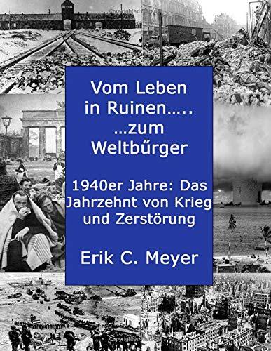 Vom Leben in Ruinen.....zum Weltbuerger: Die 1940er Jahre: Das Jahrzehnt von Krieg und Zerstoerung