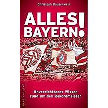 Alles Bayern!: Unverzichtbares Wissen rund um den Rekordmeister