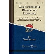 Zur Berechnung Räumlicher Fachwerke: Allgemeine Formeln für Statisch Bestimmte und Insbesondere Statisch Unbestimmte Kuppel-Zelt-und Turmdächer (Classic Reprint)
