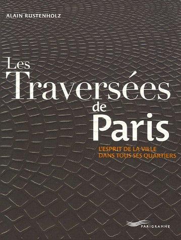LES TRAVERSEES DE PARIS. L'esprit de la ville dans tous les quartiers