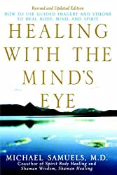 Healing with the Mind's Eye: How to Use Guided Imagery and Visions to Heal Body, Mind, and Spirit, Revised and Updated Edition