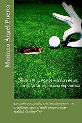 Nunca te acuestes sin un sueño, ni te levantes sin una esperanza: Los sueños son...la vida, y si el entusiasmo junto con la confianza supera al miedo, ... realidad. Coaching Golf (Spanish Edition)