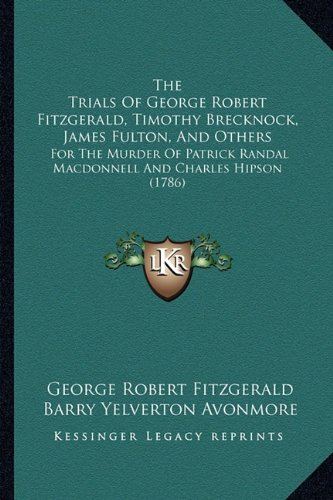 the-trials-of-george-robert-fitzgerald-timothy-brecknock-james-fulton-and-others-for-the-murder-of-p