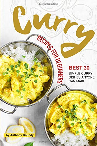 Curry Recipes for Beginners: Best 30 Simple Curry Dishes Anyone Can Make