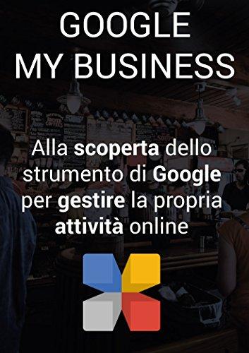 Google My Business: Alla scoperta dello strumento di Google per gestire la propria attività locale online (Italian Edition)