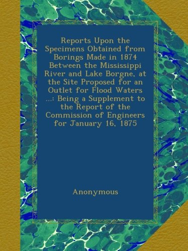 Reports Upon the Specimens Obtained from Borings Made in 1874 Between the Mississippi River and Lake Borgne, at the Site Proposed for an Outlet for ... Commission of Engineers for January 16, 1875